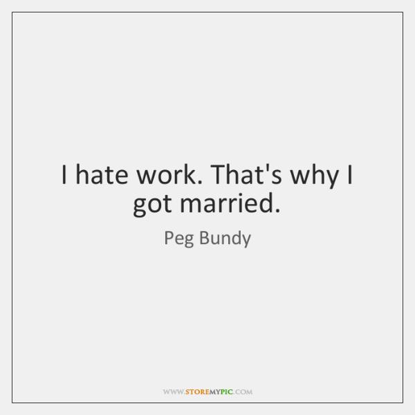 I hate work. That's why I got married.