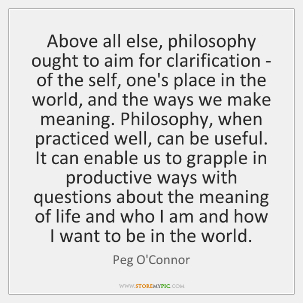 Above all else, philosophy ought to aim for clarification - of the ...