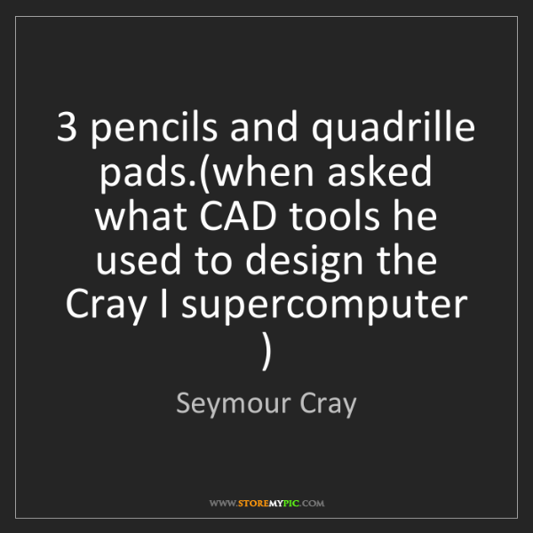 Seymour Cray: 3 pencils and quadrille pads.(when asked what CAD tools...