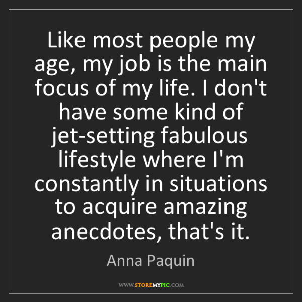 Anna Paquin: Like most people my age, my job is the main focus of...