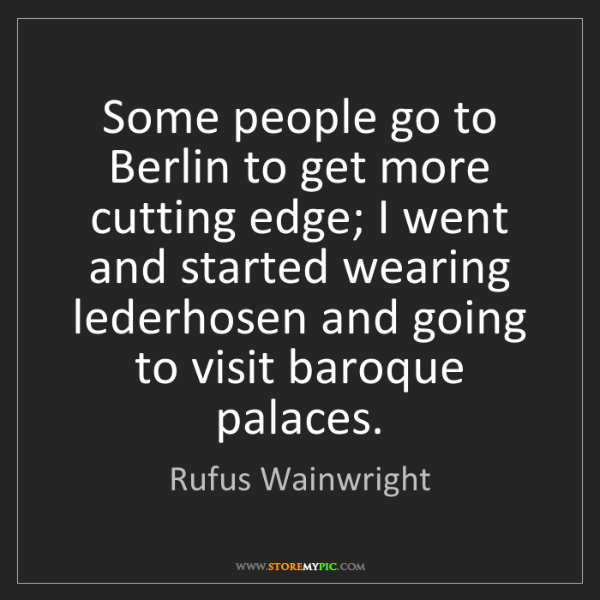 Rufus Wainwright: Some people go to Berlin to get more cutting edge; I...