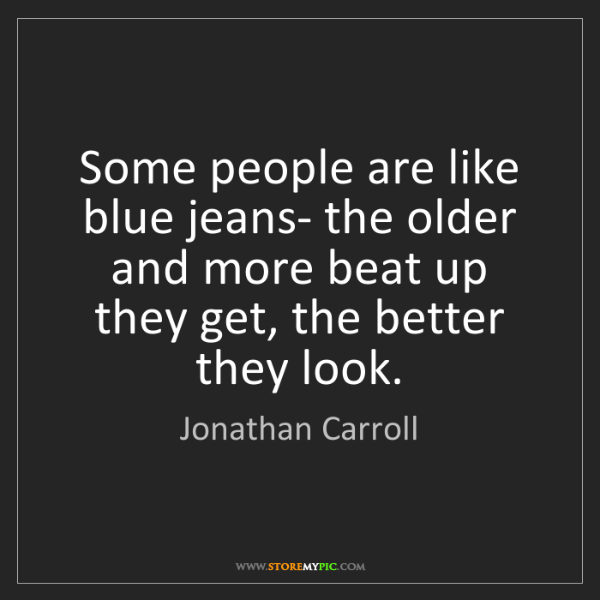 Jonathan Carroll: Some people are like blue jeans- the older and more beat...