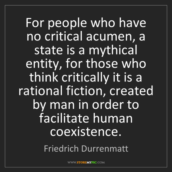 Friedrich Durrenmatt: For people who have no critical acumen, a state is a...