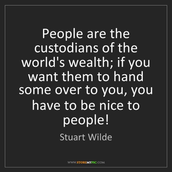 Stuart Wilde: People are the custodians of the world's wealth; if you...
