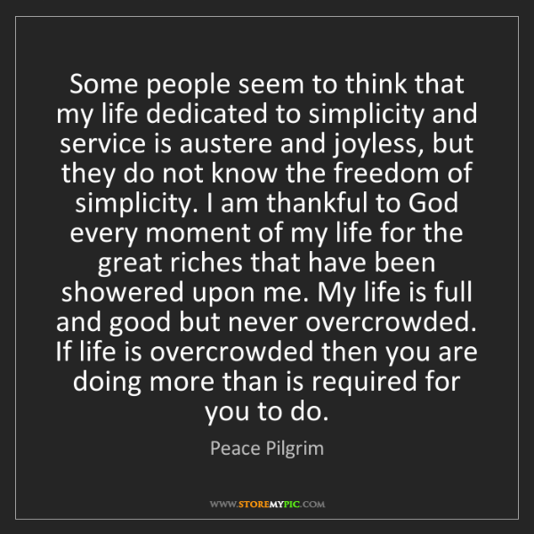 Peace Pilgrim: Some people seem to think that my life dedicated to simplicity...