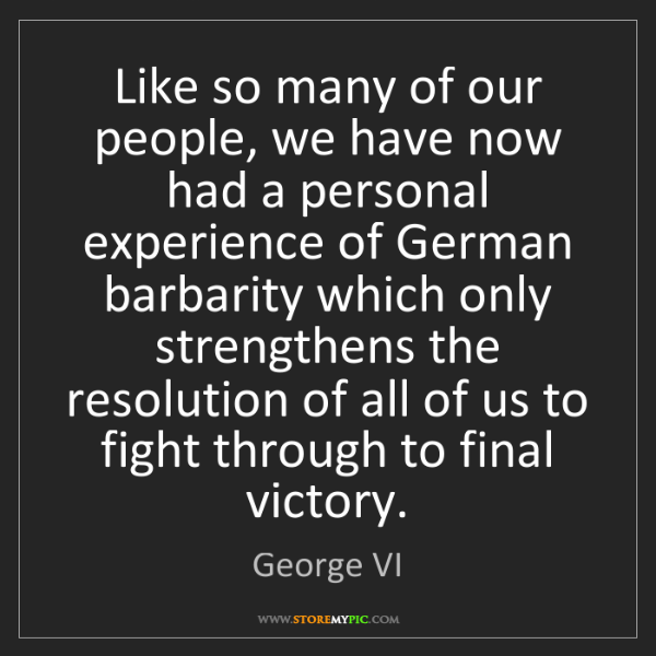 George VI: Like so many of our people, we have now had a personal...