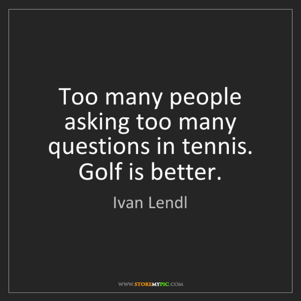 Ivan Lendl: Too many people asking too many questions in tennis....