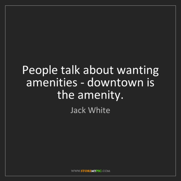 Jack White: People talk about wanting amenities - downtown is the...
