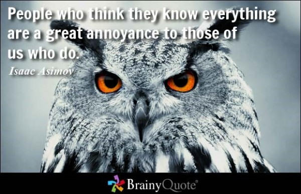 People who think they know everything are a great annoyance to those of us who do