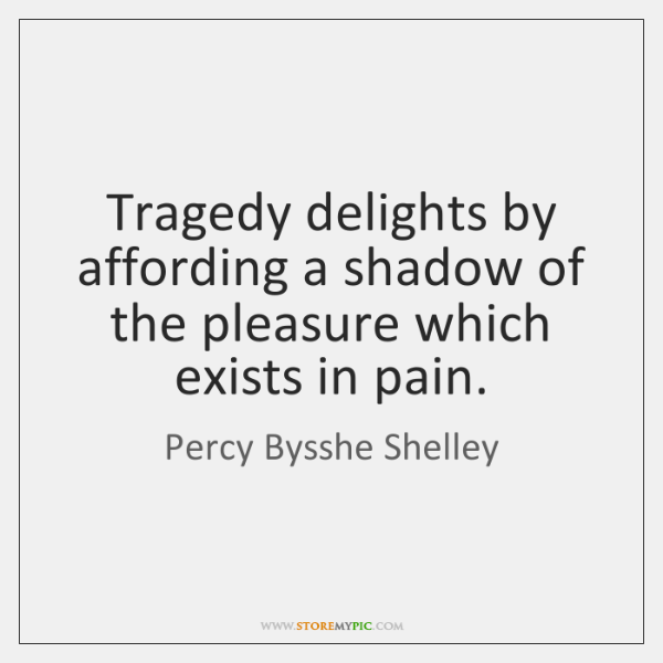 Tragedy delights by affording a shadow of the pleasure which exists in ...