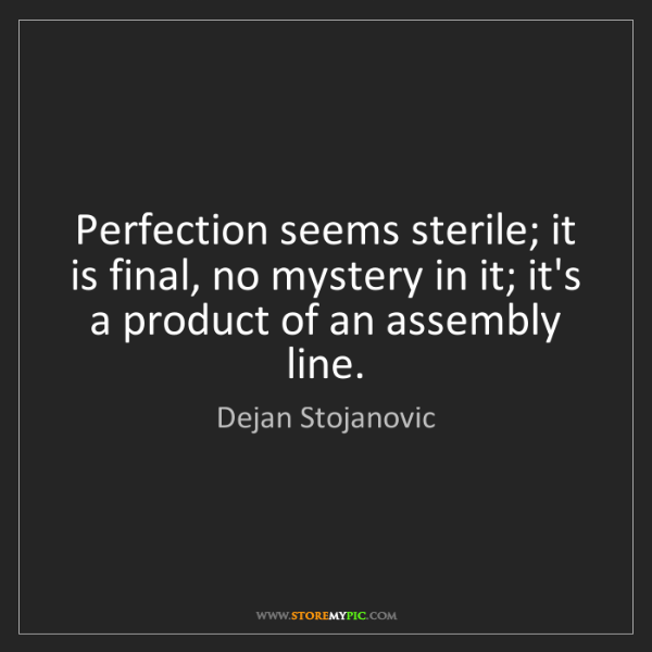 Dejan Stojanovic: Perfection seems sterile; it is final, no mystery in...
