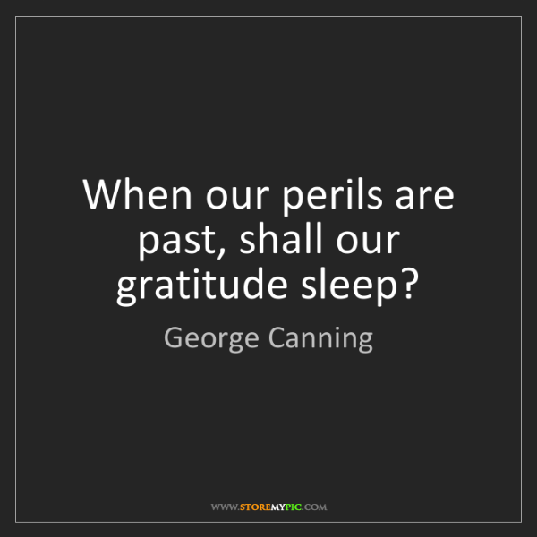 George Canning: When our perils are past, shall our gratitude sleep?