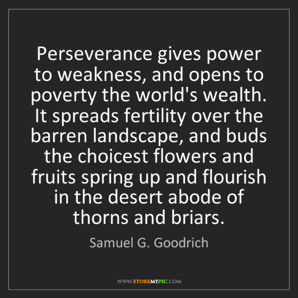 Samuel G. Goodrich: Perseverance gives power to weakness, and opens to poverty...