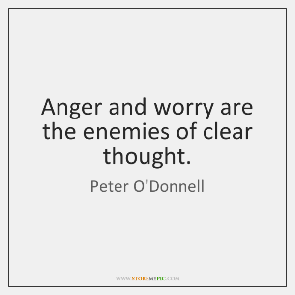 Anger and worry are the enemies of clear thought.