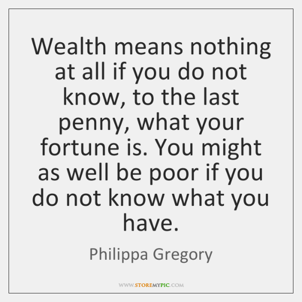 Wealth means nothing at all if you do not know, to the ...