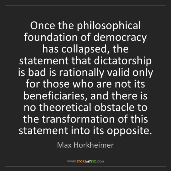 Max Horkheimer: Once the philosophical foundation of democracy has collapsed,...