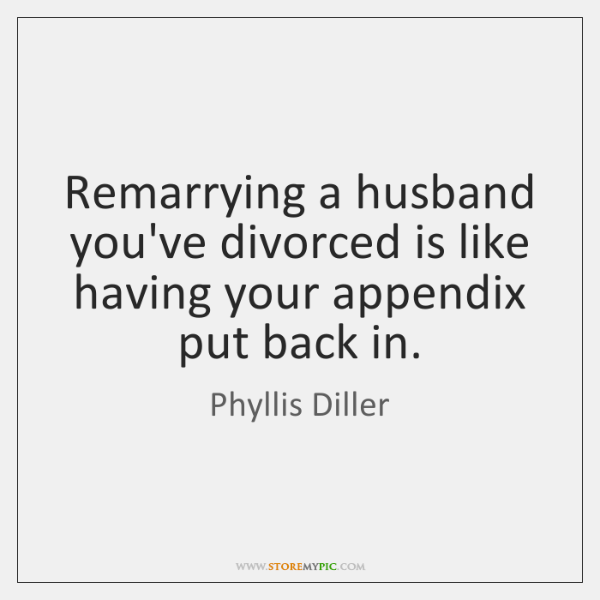 Remarrying a husband you've divorced is like having your appendix put back ...