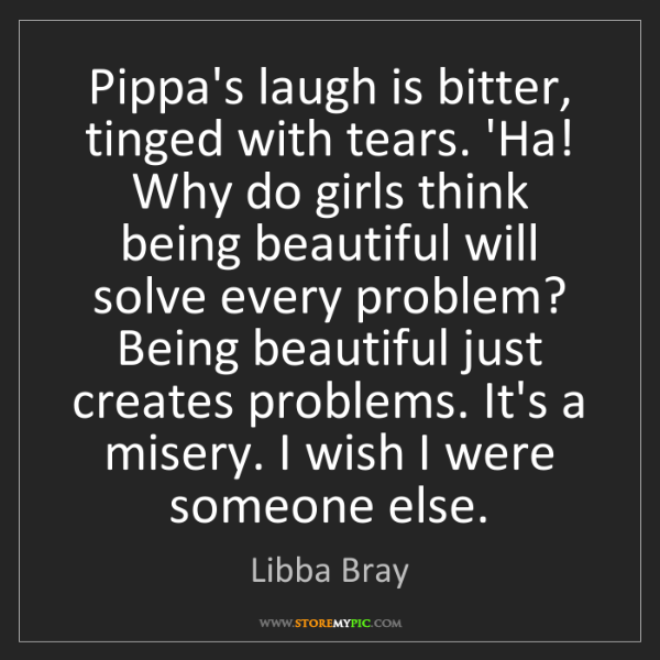 Libba Bray: Pippa's laugh is bitter, tinged with tears. 'Ha! Why...