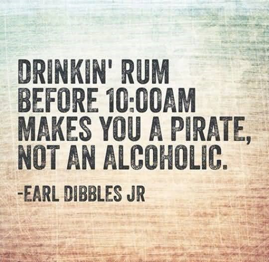 Drinkin rum before 10 am makes you a pirate not an alocholic