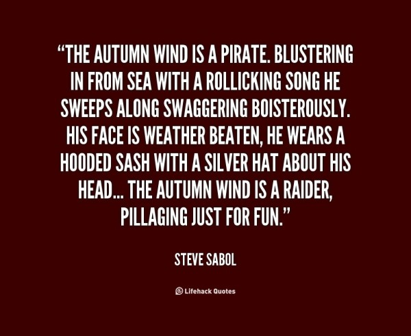 The autumn wind is a pirate blustering in from sea with a rollicking song he sweeps alo