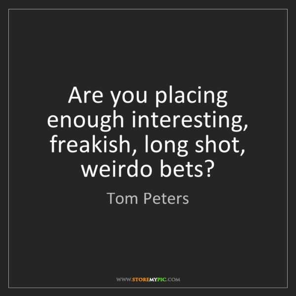 Tom Peters: Are you placing enough interesting, freakish, long shot,...
