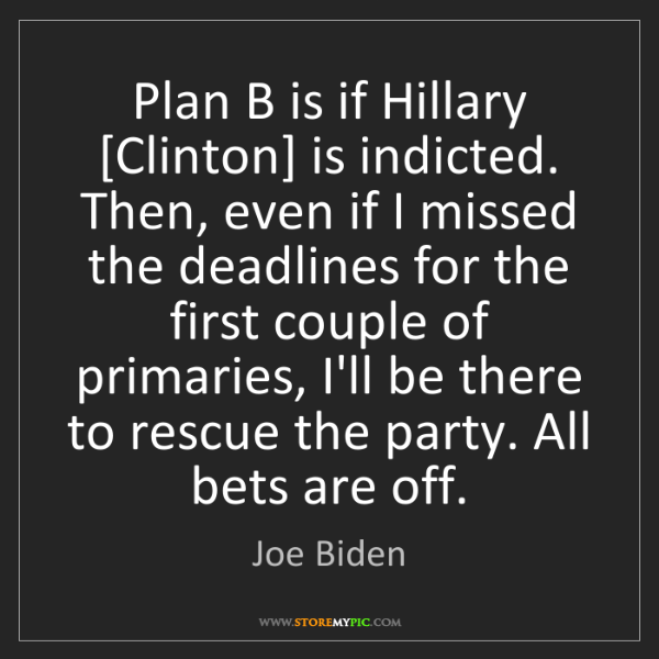 Joe Biden: Plan B is if Hillary [Clinton] is indicted. Then, even...