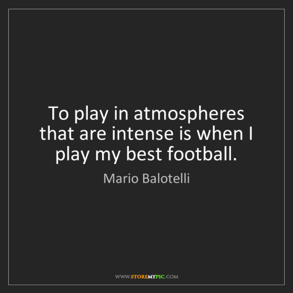 Mario Balotelli: To play in atmospheres that are intense is when I play...