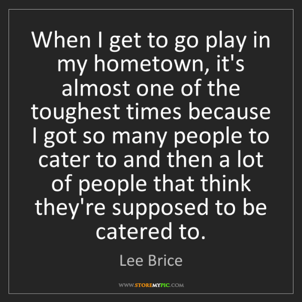 Lee Brice: When I get to go play in my hometown, it's almost one...