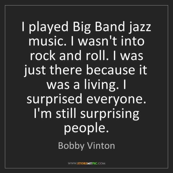Bobby Vinton: I played Big Band jazz music. I wasn't into rock and...