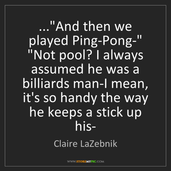 "Claire LaZebnik: ...""And then we played Ping-Pong-"" ""Not pool? I always..."