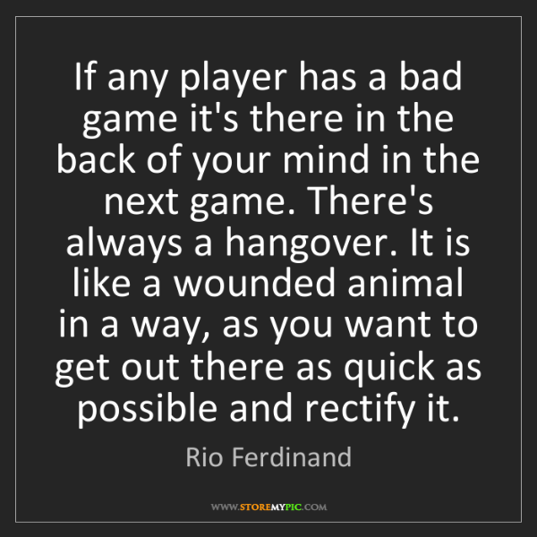 Rio Ferdinand: If any player has a bad game it's there in the back of...