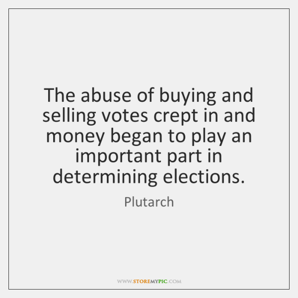 The abuse of buying and selling votes crept in and money began ...