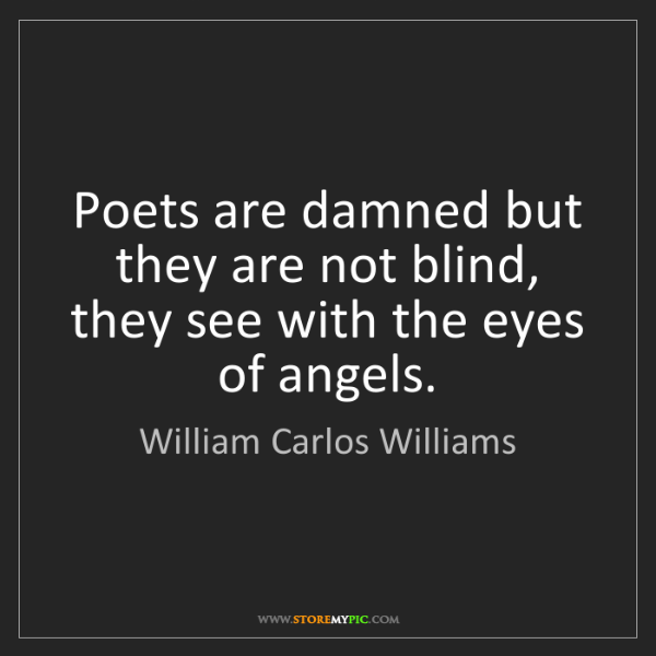William Carlos Williams: Poets are damned but they are not blind, they see with...