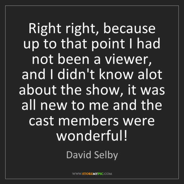 David Selby: Right right, because up to that point I had not been...