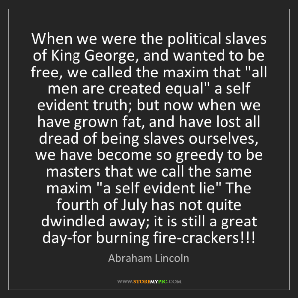 Abraham Lincoln: When we were the political slaves of King George, and...