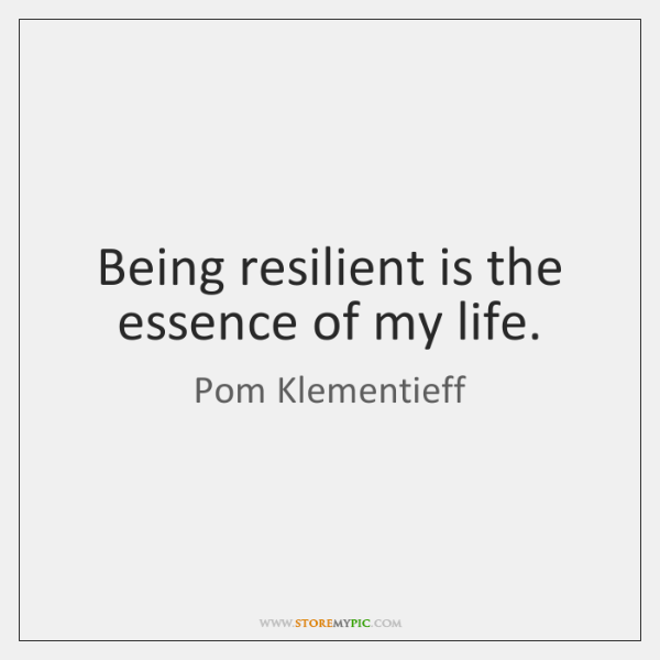 Being resilient is the essence of my life.