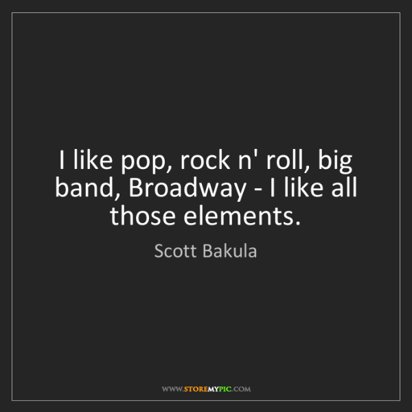 Scott Bakula: I like pop, rock n' roll, big band, Broadway - I like...
