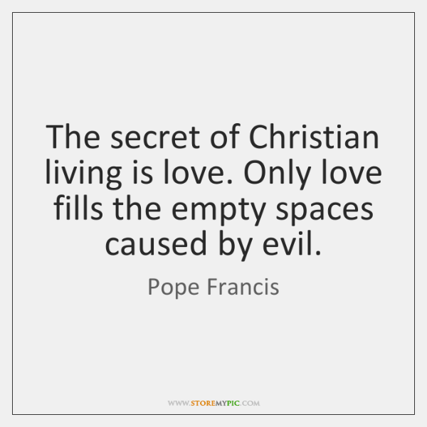 The secret of Christian living is love. Only love fills the empty ...