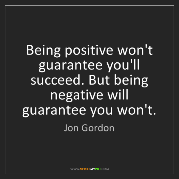 Jon Gordon: Being positive won't guarantee you'll succeed. But being...