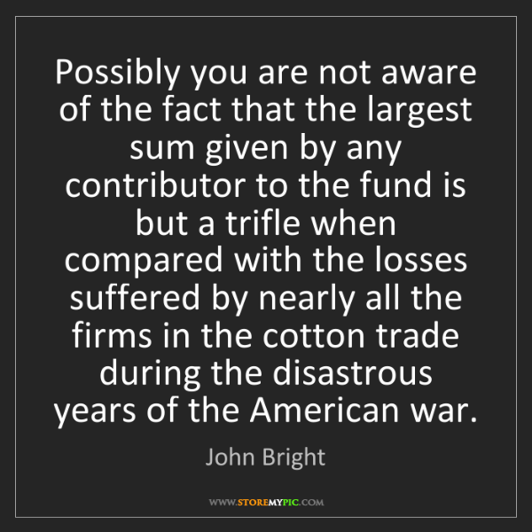 John Bright: Possibly you are not aware of the fact that the largest...