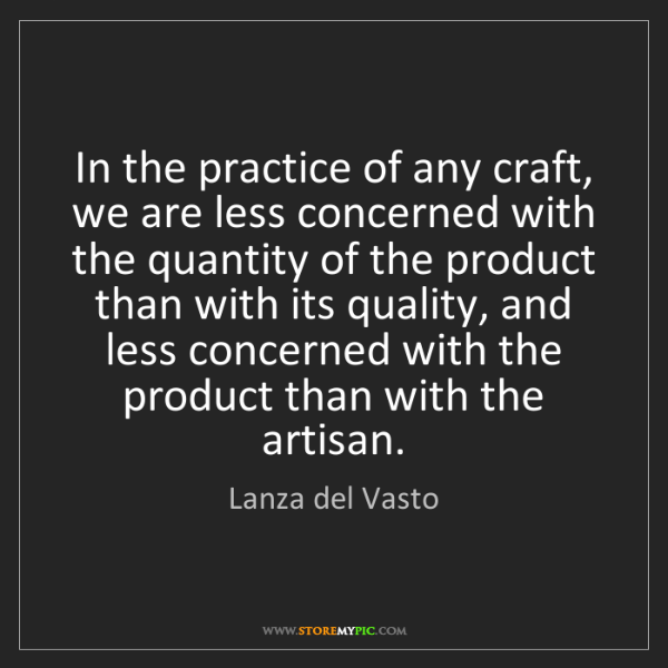 Lanza del Vasto: In the practice of any craft, we are less concerned with...