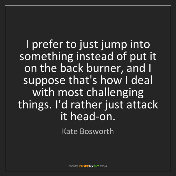 Kate Bosworth: I prefer to just jump into something instead of put it...