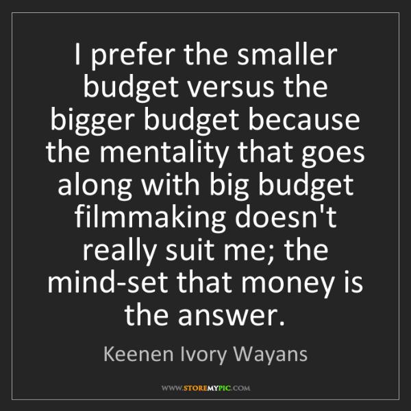 Keenen Ivory Wayans: I prefer the smaller budget versus the bigger budget...
