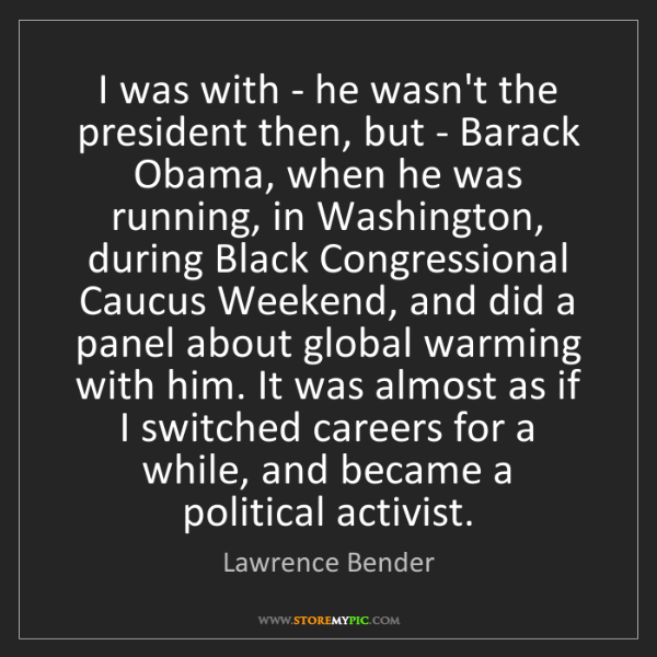 Lawrence Bender: I was with - he wasn't the president then, but - Barack...