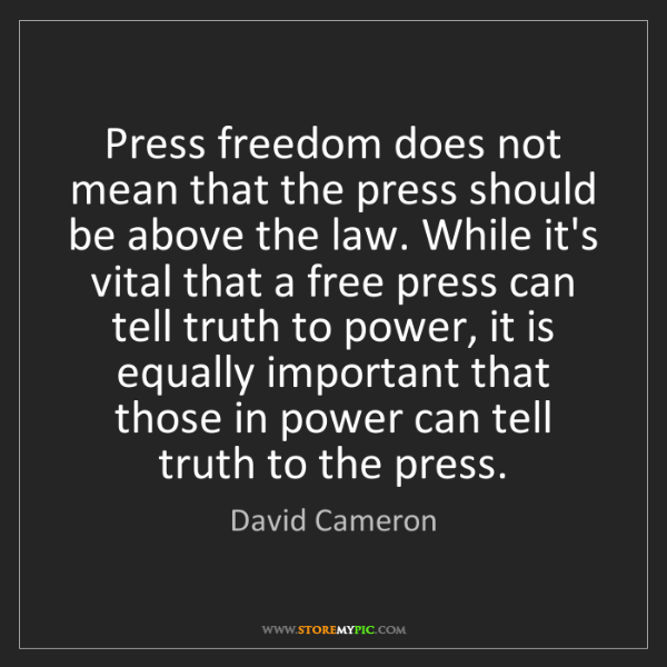 David Cameron: Press freedom does not mean that the press should be...