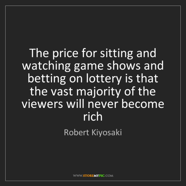 Robert Kiyosaki: The price for sitting and watching game shows and betting...