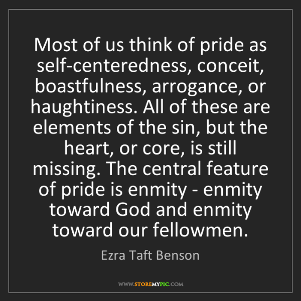 Ezra Taft Benson: Most of us think of pride as self-centeredness, conceit,...