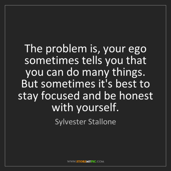 Sylvester Stallone: The problem is, your ego sometimes tells you that you...