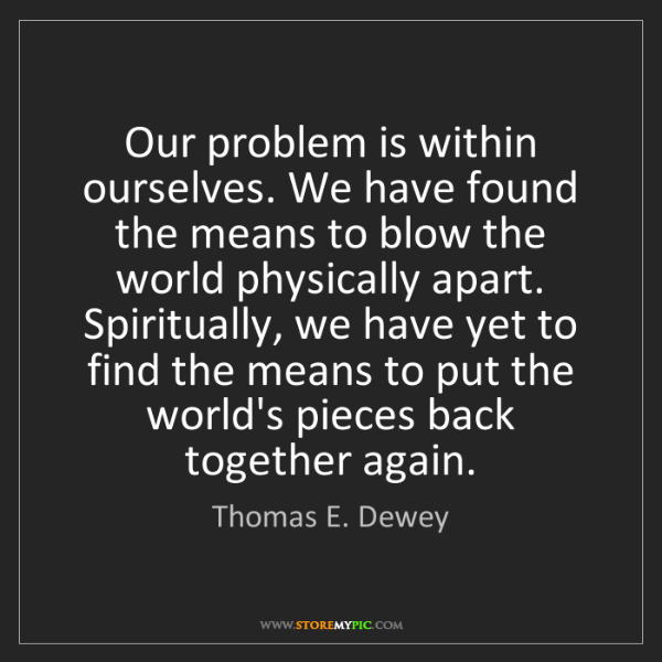 Thomas E. Dewey: Our problem is within ourselves. We have found the means...