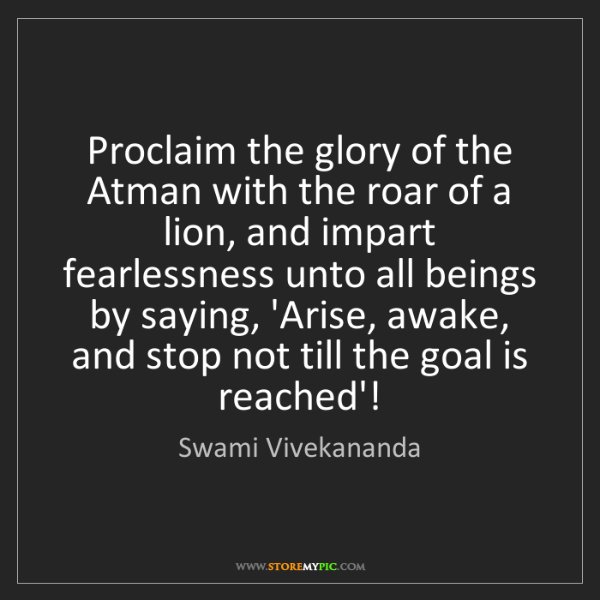 Swami Vivekananda: Proclaim the glory of the Atman with the roar of a lion,...